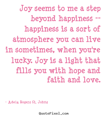 Life quote - Joy seems to me a step beyond happiness -- happiness is a sort..