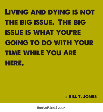 Living and dying is not the big issue. the big issue is what you're going.. Bill T. Jones good life quotes