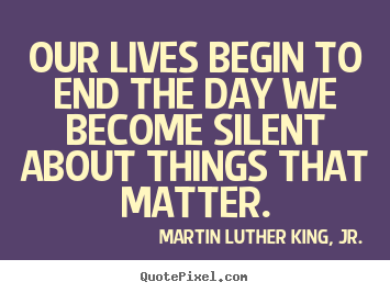 Quotes about life - Our lives begin to end the day we become silent about things..