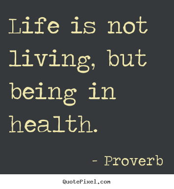 Quotes about life - Life is not living, but being in health.