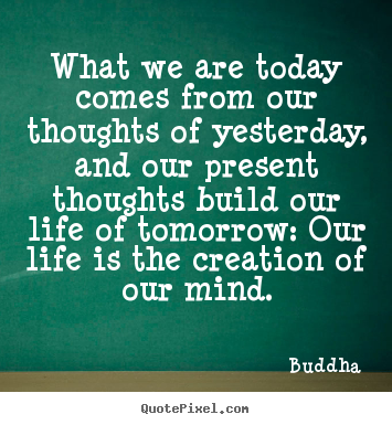 Life quotes - What we are today comes from our thoughts of yesterday,..