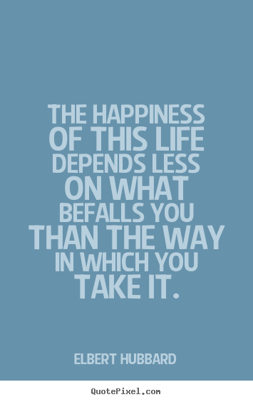 Life quotes - The happiness of this life depends less on what befalls you than the way..