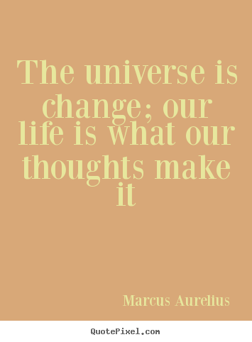 Quotes about life - The universe is change; our life is what our thoughts..