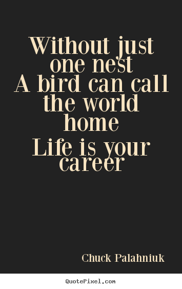 Life quotes - Without just one nesta bird can call the world homelife is your career