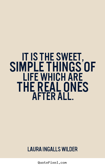 Diy picture quotes about life - It is the sweet, simple things of life which are the real ones after..