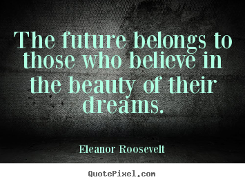 Eleanor Roosevelt picture quotes - The future belongs to those who believe in the beauty of their dreams. - Life quotes