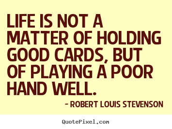 Quotes about life - Life is not a matter of holding good cards, but of..