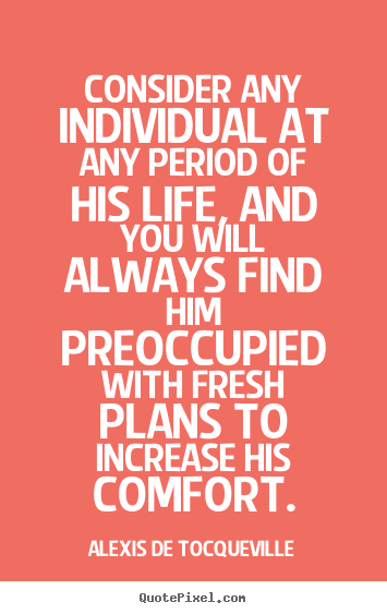Alexis De Tocqueville picture quotes - Consider any individual at any period of his life,.. - Life quotes