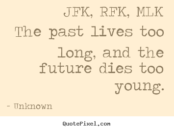 Unknown photo quote - Jfk, rfk, mlkthe past lives too long, and the.. - Life quotes