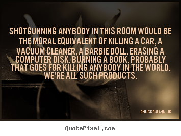 Chuck Palahniuk photo quote - Shotgunning anybody in this room would be the moral.. - Life quote