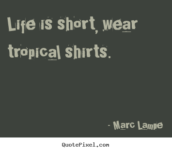 Make personalized picture quotes about life - Life is short, wear tropical shirts.