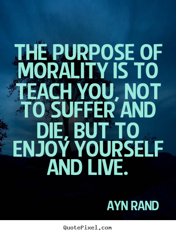 Make custom picture quotes about life - The purpose of morality is to teach you, not to suffer and die,..