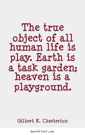 The true object of all human life is play. earth is a task garden;.. Gilbert K. Chesterton popular life quotes
