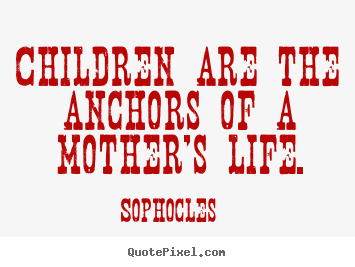 Sophocles picture quote - Children are the anchors of a mother's life. - Life quotes