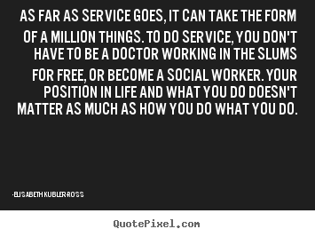 Design picture quotes about life - As far as service goes, it can take the form of..