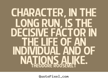 Life quotes - Character, in the long run, is the decisive factor..