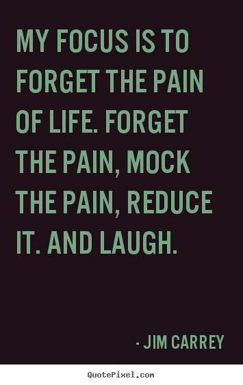 My focus is to forget the pain of life. forget the pain, mock.. Jim Carrey greatest life quotes