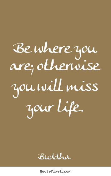 Buddha image quotes - Be where you are; otherwise you will miss your life. - Life quotes