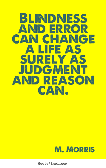 Blindness and error can change a life as surely as judgment.. M. Morris famous life quotes