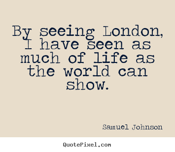 Life sayings - By seeing london, i have seen as much of life as the world..