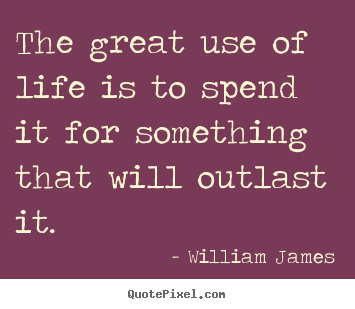 Life quotes - The great use of life is to spend it for something that will outlast..