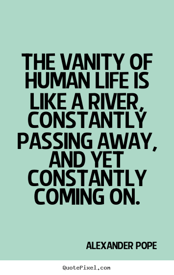 Alexander Pope picture quotes - The vanity of human life is like a river, constantly.. - Life quotes