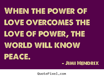 When the power of love overcomes the love of power,.. Jimi Hendrix good life quotes