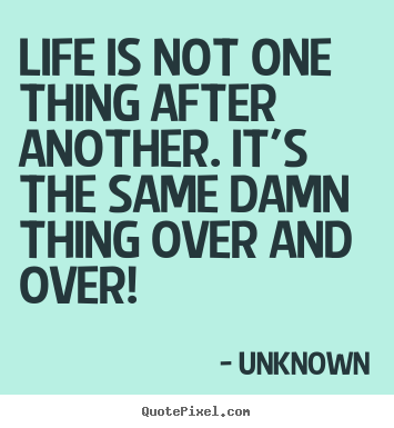 Quote about life - Life is not one thing after another. it's the same damn thing over..