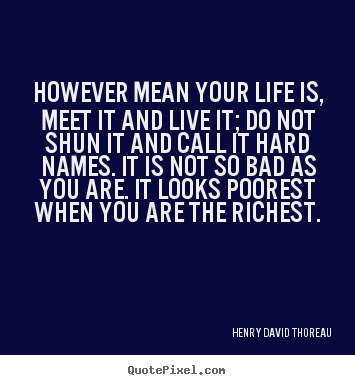 However mean your life is, meet it and live it;.. Henry David Thoreau good life quotes