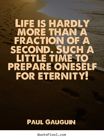 Quotes about life - Life is hardly more than a fraction of a second...