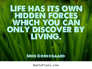 Life quotes - Life has its own hidden forces which you can only discover by living.