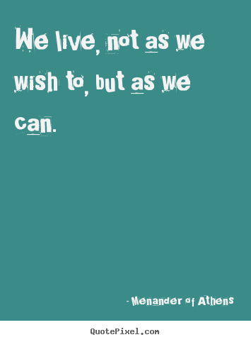Quotes about life - We live, not as we wish to, but as we can.