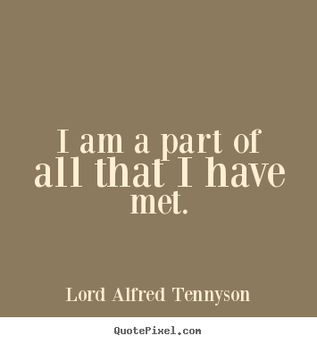 Lord Alfred Tennyson photo quote - I am a part of all that i have met. - Life quotes