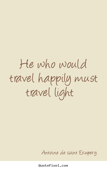 Antoine De Saint Exupery picture quote - He who would travel happily must travel light   - Life quote