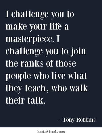 I challenge you to make your life a masterpiece. i challenge.. Tony Robbins popular life quote