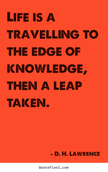 Make picture quotes about life - Life is a travelling to the edge of knowledge, then..