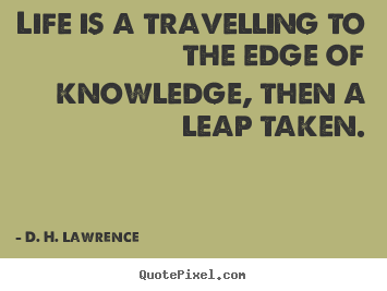 Life quotes - Life is a travelling to the edge of knowledge,..