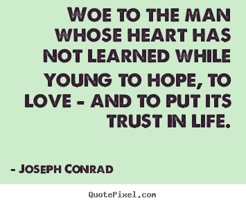 Life quotes - Woe to the man whose heart has not learned while young to..