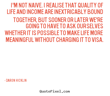Daron Hicklin picture quotes - I'm not naive. i realise that quality of life.. - Life quote