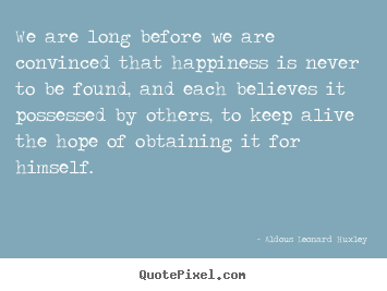 Quotes about life - We are long before we are convinced that happiness is never to be..