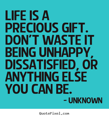 Quotes about life - Life is a precious gift. don't waste it being unhappy, dissatisfied,..