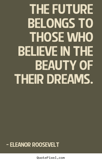 The future belongs to those who believe in the beauty.. Eleanor Roosevelt good life quotes