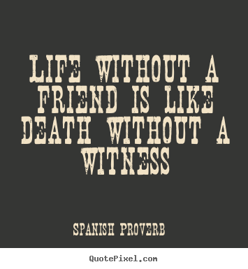 Spanish Proverb picture quotes - Life without a friend is like death without a witness - Life quotes