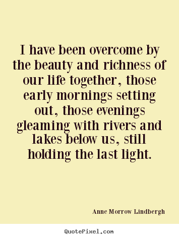 I have been overcome by the beauty and richness.. Anne Morrow Lindbergh  life quotes