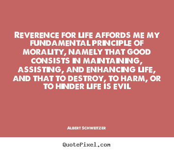 Quotes about life - Reverence for life affords me my fundamental principle of morality, namely..