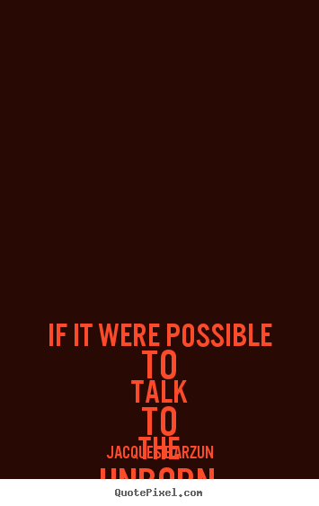 Quote about life - If it were possible to talk to the unborn, one..