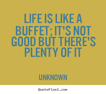 Design custom picture quotes about life - Life is like a buffet; it's not good but there's..