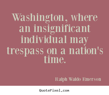 Washington, where an insignificant individual.. Ralph Waldo Emerson popular life quote