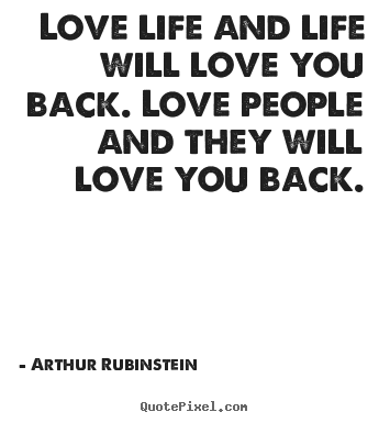 Create graphic picture quotes about life - Love life and life will love you back. love people and they will..