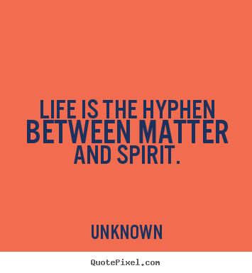 Life is the hyphen between matter and spirit. Unknown greatest life quote
